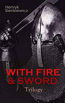 WITH FIRE & SWORD Trilogy: Historical Novels: With Fire and Sword, The Deluge & Pan Michael by [Sienkiewicz, Henryk]
