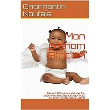 Mon prénom Africain: Près de 1 200 prénoms d'ethnies Fon, Goun, Mina, Ewé, Lingala, Arabe, Yoruba, Ibo, Swahili, Arabes, Baoulé, Akan et Bariba. (French Edition)