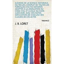 Elémens de la science notariale, ou Recueil complet de toutes les formules d'actes notariés adaptés à la législation du Code Civil et à celle du code judiciaire: ... de ces actes Volume 2 (French Edition)