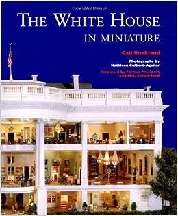 the white house in miniature gail buckland john zweifel kathleen culbert aguilar gerald ford betty ford 9780393036633 amazoncom books amazoncom white house oval office
