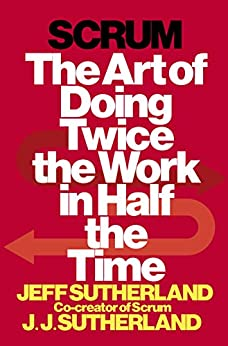 Scrum: The Art of Doing Twice the Work in Half the Time by [Sutherland, Jeff, Sutherland, JJ]