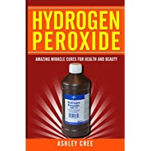 Hydrogen Peroxide: Amazing Miracle Cures For Health And Beauty