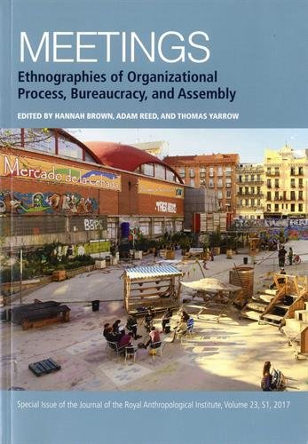 Meetings: Ethnographies of Organizational Process, Bureaucracy and Assembly (Journal of the Royal Anthropological Institute Special Issue Book Series)