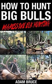 How To Hunt Big Bulls: Aggressive Elk Hunting by [Bruce, Adam]