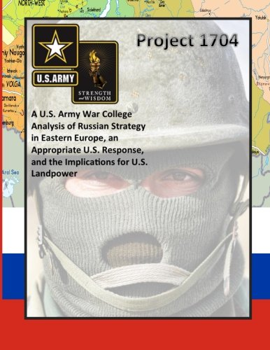 Read Online Project 1704: A U.S. Army War College Analysis of Russian Strategy in Eastern Europe, an Appropriate U.S. Response, and the Implications for U.S. Landpower ebook
