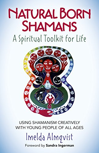 Natural Born Shamans - A Spiritual Toolkit for Life: Using Shamanism Creatively with Young People of All Ages (Takes A Whole Village To Raise A Child)