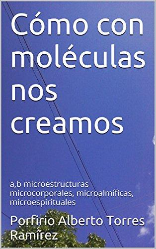 Descargar Libro Cómo Con Moléculas Nos Creamos: A,b Microestructuras Microcorporales, Microalmíficas, Microespirituales Porfirio Alberto Torres Ramírez