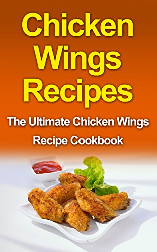 Chicken Wing Recipes: The Ultimate Chicken Wing Recipe Cookbook