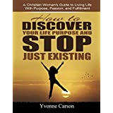 How to Discover Your Life Purpose and Stop Just Existing Companion Workbook: A Christian Woman's Guide to Living Your Life With Purpose, Passion, and Fulfillment