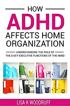 How ADHD Affects Home Organization: Understanding the Role of the 8 Key Executive Functions of the Mind. by [Woodruff, Lisa]