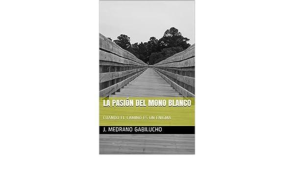 Amazon.com: LA PASIÓN DEL MONO BLANCO: CUANDO EL CAMINO ES UN ENIGMA (Spanish Edition) eBook: J. Medrano Gabilucho: Kindle Store