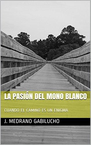 LA PASIÓN DEL MONO BLANCO: CUANDO EL CAMINO ES UN ENIGMA (Spanish Edition)