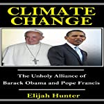 Climate Change: The Unholy Alliance of Barrack Obama and Pope Francis | Elijah Hunter