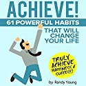 Achieve!: 61 Powerful Habits That Will Change Your Life Forever Audiobook by Randy Young Narrated by Joseph Morgan