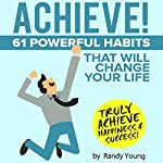 Achieve!: 61 Powerful Habits That Will Change Your Life Forever | Randy Young