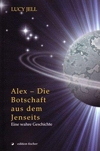 Alex - Die Botschaft aus dem Jenseits: Eine wahre Geschichte Taschenbuch – 30. Mai 2008 Lucy Jell edition fischer 3899503511 Belletristik / Biographien