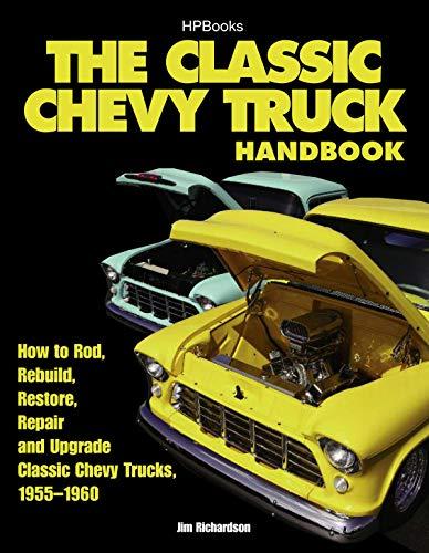 The Classic Chevy Truck Handbook HP 1534: How to Rod, Rebuild, Restore, Repair and Upgrade Classic Chevy Trucks, 1955-1960 Jim Richardson