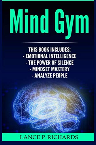 Mind Gym: Emotional Intelligence, The Power of Silence, Mindset Mastery, Analyze People (Think Differently, Achieve More, Thrive, Mental Training)