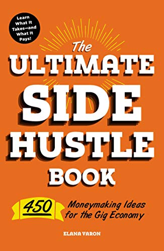 The Ultimate Side Hustle Book: 450 Moneymaking Ideas for the Gig Economy (Best Part Time Jobs For Retirees)