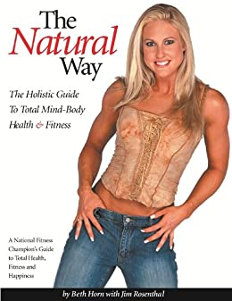 The Natural Way: The Holistic Guide To Total Mind-Body Health & Fitness by [Horn, Beth]