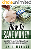 How To Save Money: Budgeting And Personal Finance For Beginners (Budgeting And Financial Management, How To Save Money When You Don't Have Any, How To Budget Your Money)