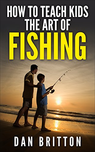 How To Teach Kids the Art of Fishing: Take Your Kids Fishing by [Britton, Dan]