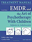 EMDR and the Art of Psychotherapy with Children: Infants to Adolescents Treatment Manual 2ed