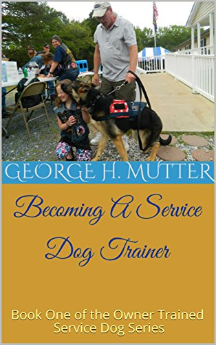 Becoming A Service Dog Trainer: Book One of the Owner Trained Service Dog Series (Becoming A Dog Trainer For Service Dogs)