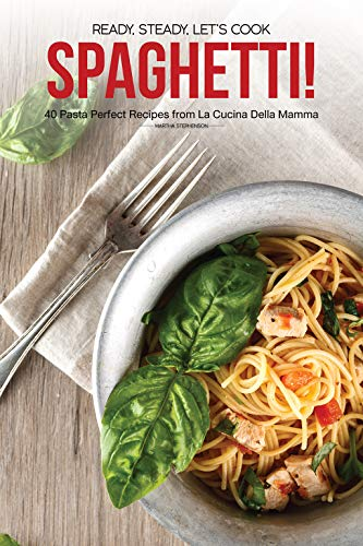 Ready, Steady, Let's Cook Spaghetti!: 40 Pasta Perfect Recipes from La Cucina Della Mamma by Martha Stephenson