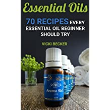 Essential Oils: 70 Recipes Every Essential Oil Beginner Should Try