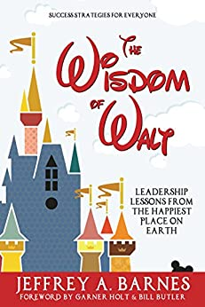The Wisdom of Walt: Leadership Lessons from the Happiest Place on Earth (Disneyland): Success Strategies for Everyone (from Walt Disney and Disneyland) by [Barnes, Jeffrey]