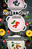 Extraordinary Sweet Soup Recipes: 30 Recipes for Fruity Soups That Will Amaze You with The Taste