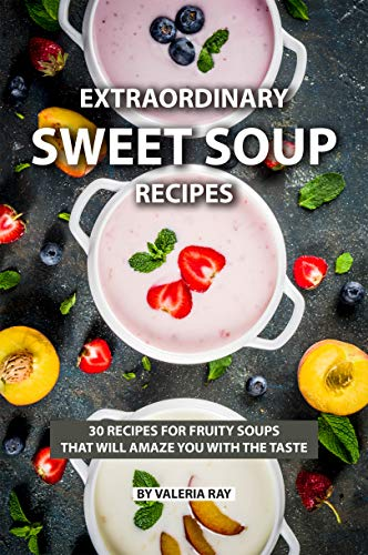 (Extraordinary Sweet Soup Recipes: 30 Recipes for Fruity Soups That Will Amaze You with The Taste)