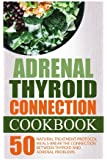 Adrenal Thyroid Connection Cookbook: 50 Natural Treatment Protocol Meals-Break The Connection Between Thyroid And Adrenal Problems: Adrenal Thyroid Revolution