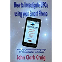How to Investigate UFOs using your Smart Phone: Tools, tips, tricks and cutting-edge UFO investigation techniques (UFO Investigations Book 1)