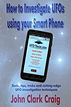 How to Investigate UFOs using your Smart Phone: Tools, tips, tricks and cutting-edge UFO investigation techniques (UFO Investigations Book 1) by [Craig, John]