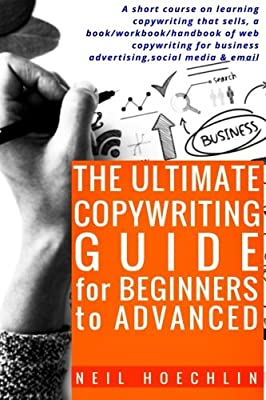 The Ultimate Copywriting Guide for Beginners to Advanced: A short course on learning copywriting that sells, a book/workbook/handbook of web copywriting for business advertising,social media & email
