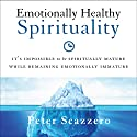 Emotionally Healthy Spirituality: It's Impossible to Be Spiritually Mature, While Remaining Emotionally Immature Hörbuch von Peter Scazzero Gesprochen von: Peter Scazzero