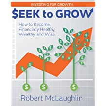 Seek to Grow: How to Become Financially Healthy, Wealthy and Wise