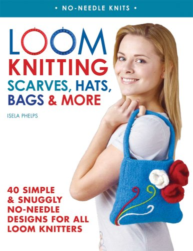 Loom Knitting Scarves, Hats, Bags & More: 40 Simple and Snuggly No-Needle Designs for All Loom Knitters (No-Needle Knits) (Loom Knitting Pattern)