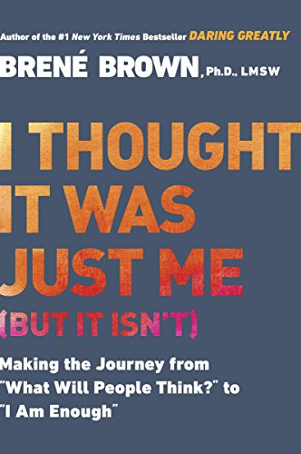 "I Thought It Was Just Me (but it isn't): Making the Journey from ""What Will People Think?"" to ""I Am Enough"" 1"