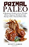 Primal Paleo: a Beginners Guide to Lose Weight, Detox, Improve Health and Gain Energy with a Natural Paleo Diet, Scott James, 1497568528
