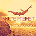 Innere Freiheit: Angst, Ärger & Sorgen loslassen Hörbuch von Katja Schütz Gesprochen von: Carmen Molinar