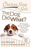 Chicken Soup for the Soul: The Dog Did What?: 101 Amazing Stories of Magical Moments, Miracles, and... Mayhem
