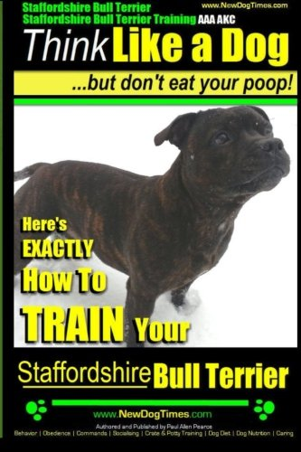 Staffordshire Bull Terrier, Staffordshire Bull Terrier Training AAA AKC: Think Like a Dog But Don't Eat Your Poop! (Stafforshire Bull Terrier Training)