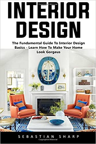 Awesome Interior Design: The Fundamental Guide To Interior Design Basics   Learn  How To Make Your Home Look Gorgeus! (Interior Design, Decorating Your Home,  ...