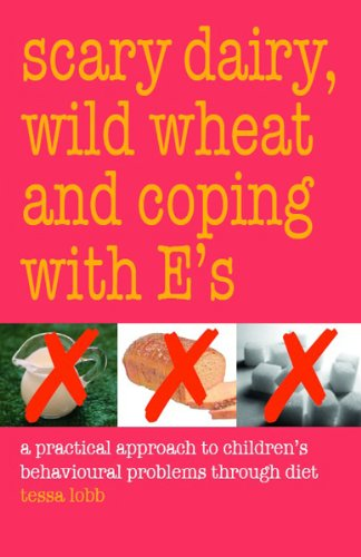 SCARY DAIRY , WILD WHEAT AND COPING WITH E'S: A Practical Approach to Children's Behavioral Problems Through Diet
