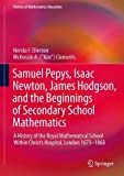 img - for Samuel Pepys, Isaac Newton, James Hodgson, and the Beginnings of Secondary School Mathematics: A History of the Royal Mathematical School Within ... 1673 1868 (History of Mathematics Education) book / textbook / text book