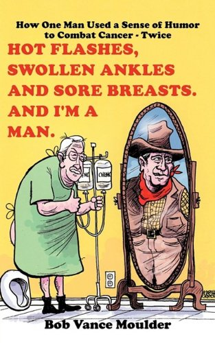 Download Hot Flashes, Swollen Ankles and Sore Breasts. And I'm a Man.: How One Man Used a Sense of Humor to Combat Cancer - Twice ebook