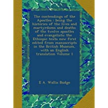 The contendings of the Apostles : being the histories of the lives and martyrdoms and deaths of the twelve apostles and evangelists; the Ethiopic ... Museum, with an English translation Volume 1